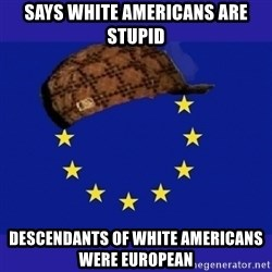 scumbag europe - says white americans are stupid descendants of white americans were european