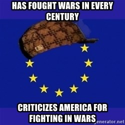 scumbag europe - has fought wars in every century criticizes america for fighting in wars