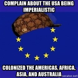 scumbag europe - complain about the usa being imperialistic colonized the americas, africa, asia, and australia