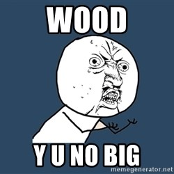 Y U No - wood y u no big