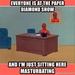 Masturbating Spider-Man - Everyone is at the paper diamond show and i'm just sitting here masturbating