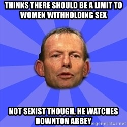 Tony Abbott - Thinks there should be a limit to women withholding sex Not sexist though, he watches downton abbey