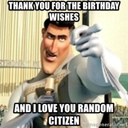 And I love you random citizen  - thank you for the birthday wishes and I love you random citizen