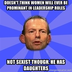 Tony Abbott - Doesn't think women will ever be prominant in leadership roles Not sexist though, he has daughters