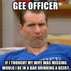 Al Bundy - gee officer  if i thought my wife was missing would i be in a bar drinking a beer?