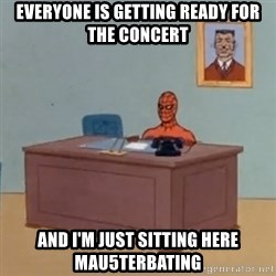 Spidey Meme - eVERYONE IS GETTING READY FOR THE CONCERT AND I'M JUST SITTING HERE MAU5TERBATING