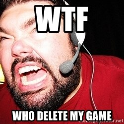Angry Gamer - wtf who delete my game