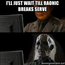Waiting For - I'll just wait till raonic breaks serve
