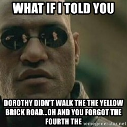 Scumbag Morpheus - what if i told you dorothy didn't walk the the yellow brick road...oh and you forgot the fourth the