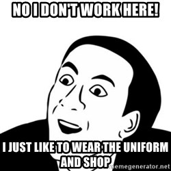 You_Don't_Say (Nicholas Cage Face) - No I don't work here! I just like to wear the uniform and shop