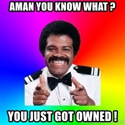Foley - Aman you know what ?  you just got owned !