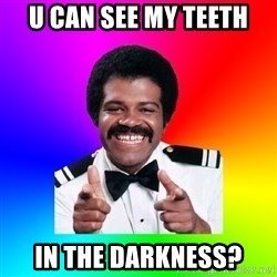 Foley - u can see my teeth in the darkness?