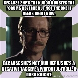 Commissioner Gordon  - Because she's the kudos booster the forums deserve but not the one it needs right now. Because she's not our hero. She's a negative tagger. A watchful troll. A dark knight.