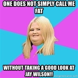 Fat Girl - one does not simply call me fat Without taking a good look at Jay wilson!!