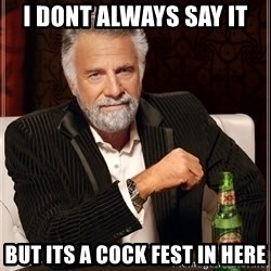 The Most Interesting Man In The World - I DONT ALWAYS SAY IT BUT ITS A COCK FEST IN HERE