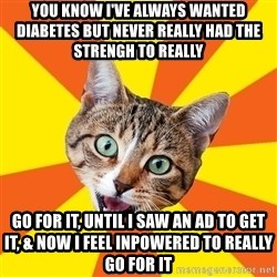 Bad Advice Cat - You know i've always wanted diabetes but never really had the strengh to really  go for it, Until i saw an ad to get it, & now i feel inpowered to really go for it