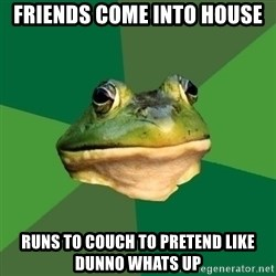 Foul Bachelor Frog - friends come into house runs to couch to pretend like dunno whats up