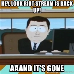 And it's gone - Hey, look riot stream is back up! aaand it's gone