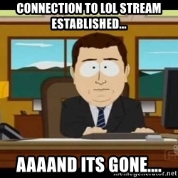 Aand Its Gone - connection to lol stream established... aaaand its gone....