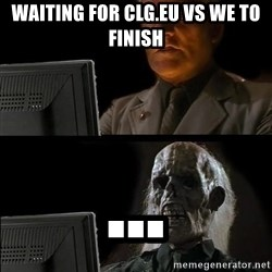 Waiting For - waiting for clg.eu vs we to finish ...