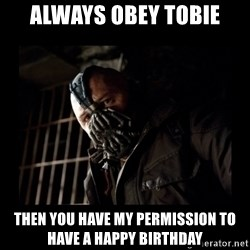 Bane Meme - Always obey Tobie then YOu have my permission to have a happy birthday