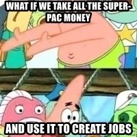patrick star - What if we take all the super-pac money and use it to create jobs