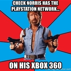 Chuck Norris  - Check Norris has the playstation network... On his xbox 360