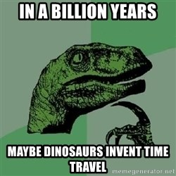 Philosoraptor - in a billion years maybe dinosaurs invent time travel