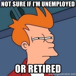 Futurama Fry - not sure if I'm unemployed or retired