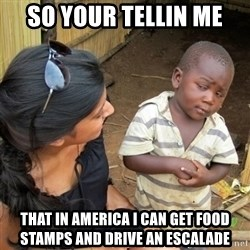 skeptical black kid - So your tellin me That In America I can get food stamps and drive an escalade