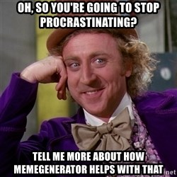 Willy Wonka - oh, so you're going to stop procrastinating? tell me more about how memegenerator helps with that