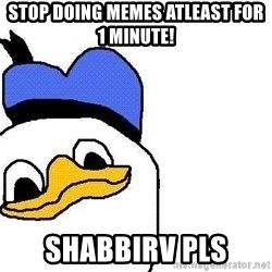 Dolan duck - stop doing memes atleast for 1 minute! shabbirv pls