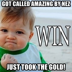 Win Baby - Got called amazing by nez just took the gold!