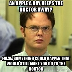 Dwight Schrute - an apple a day keeps the doctor away? false. something could happen that would still make you go to the doctor