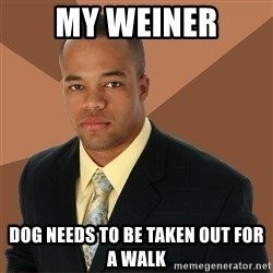 Successful Black Man - my weiner dog needs to be taken out for a walk
