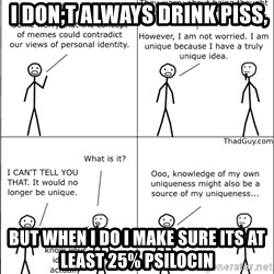 Memes -  I don;t always drink piss, but when I do I make sure its at least 25% psilocin