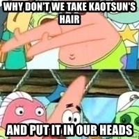 patrick star - why don't we take kaotsun's hair and put it in our heads
