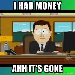 AH ITS GONE - I had money AHH IT'S GONE