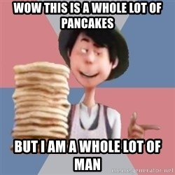 Aroused Once-ler - wow this is a whole lot of pancakes but i am a whole lot of man