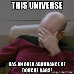 Picardfacepalm - This universe Has an over Abundance of Douche Bags!