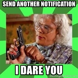 Madea - Send another notification I dare you