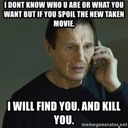 I don't know who you are... - I dont KNOW WHO U ARE OR WHAT YOU WANT BUT IF YOU SPOIL THE NEW TAKEN MOVIE, I WILL FIND YOU. AND KILL YOU.