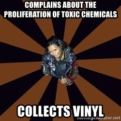 Hypocritcal Crust Punk  - Complains about the proliferation of toxic chemicals collects vinyl