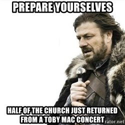Prepare yourself - Prepare yourselves half of the church just returned from a toby mac concert