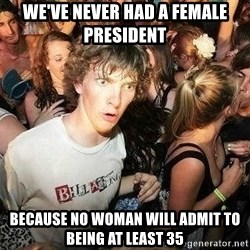 -Sudden Clarity Clarence - we've never had a female president because no woman will admit to being at least 35