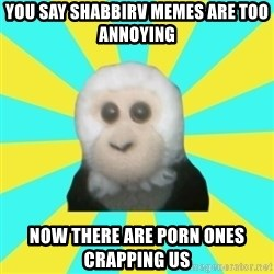 Dafak Monkey - you say shabbirv memes are too annoying now there are porn ones crapping us