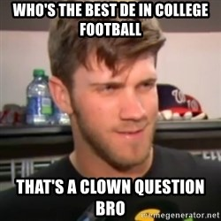 bryce harper clown question - who's the best de in college football that's a clown question bro