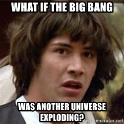 Conspiracy Keanu - what if the big bang was another universe exploding?