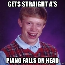 Bad Luck Brian - gets straight a's piano falls on head