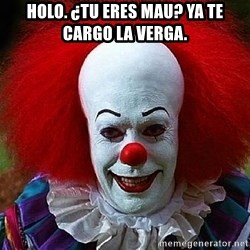 Pennywise the Clown - HOLO. ¿TU ERES MAU? ya te cargo la verga.